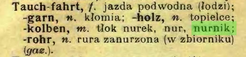 (...) Tauch-fahrt, /. jazda podwodna (łodzi); -garn, to. kłomia; -holz, to. topielce; •kolben, tn. tłok nurek, nur, nurnik; -rohr, to. rura zanurzona (w zbiorniku) (gae.)...