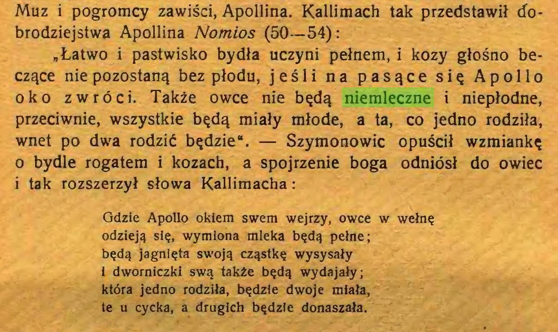 """(...) Muz i pogromcy zawiści, Apollina. Kallimach tak przedstawił dobrodziejstwa Apollina Nomios (50—54): """"Łatwo i pastwisko bydła uczyni pełnem, i kozy głośno beczące nie pozostaną bez płodu, jeśli na pasące się Apollo oko zwróci. Także owce nie będą niemleczne i niepłodne, przeciwnie, wszystkie będą miały młode, a ta, co jedno rodziła, wnet po dwa rodzić będzie"""". — Szymonowie opuścił wzmiankę 0 bydle rogatem i kozach, a spojrzenie boga odniósł do owiec 1 tak rozszerzył słowa Kallimacha: Gdzie Apollo okiem swem wejrzy, owce w wełnę odzieją się, wymiona mleka będą pełne; będą jagnięta swoją cząstkę wysysały i dwomiczki swą także będą wydajały; która jedno rodziła, będzie dwoje miała, te u cycka, a drugich będzie donaszała..."""