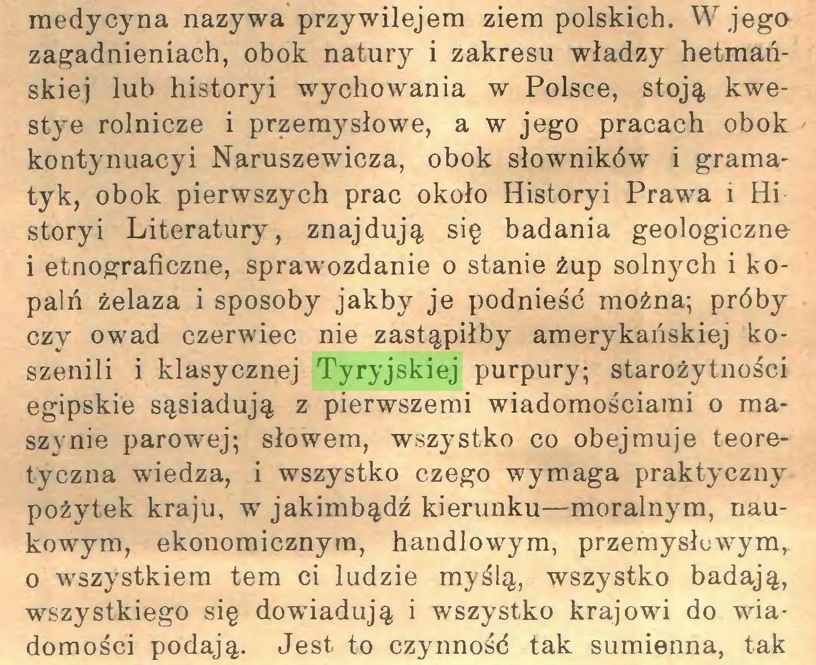 (...) medycyna nazywa przywilejem ziem polskich. W jego zagadnieniach, obok natury i zakresu władzy hetmańskiej lub historyi wychowania w Polsce, stoją kwestye rolnicze i przemysłowe, a w jego pracach obok kontynuacyi Naruszewicza, obok słowników i gramatyk, obok pierwszych prac około Historyi Prawa i Hi storyi Literatury, znajdują się badania geologiczne i etnograficzne, sprawozdanie o stanie żup solnych i kopalń żelaza i sposoby jakby je podnieść można; próby czy owad czerwiec nie zastąpiłby amerykańskiej koszenili i klasycznej Tyryjskiej purpury; starożytności egipskie sąsiadują z pierwszemi wiadomościami o maszynie parowej; słowem, wszystko co obejmuje teoretyczna wiedza, i wszystko czego wymaga praktyczny pożytek kraju, w jakimbądź kierunku—moralnym, naukowym, ekonomicznym, handlowym, przemysłuwym, o wszystkiem tem ci ludzie myślą, wszystko badają, wszystkiego się dowiadują i wszystko krajowi do wiadomości podają. Jest to czynność tak sumienna, tak...