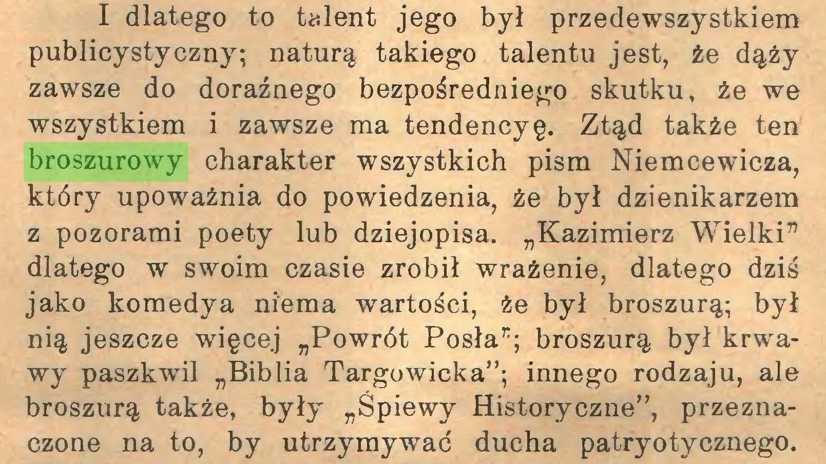 """(...) I dlatego to talent jego był przedewszystkiem publicystyczny; naturą takiego talentu jest, że dąży zawsze do doraźnego bezpośredniego skutku, że we wszystkiem i zawsze ma tendencyę. Ztąd także ten broszurowy charakter wszystkich pism Niemcewicza, który upoważnia do powiedzenia, że był dzienikarzem z pozorami poety lub dziejopisa. """"Kazimierz Wielki"""" dlatego w swoim czasie zrobił wrażenie, dlatego dziś jako komedya niema wartości, że był broszurą; był nią jeszcze więcej """"Powrót Posła""""; broszurą był krwawy paszkwil """"Biblia Targowicka""""; innego rodzaju, ale broszurą także, były """"Śpiewy Historyczne"""", przeznaczone na to, by utrzymywać ducha patryotycznego..."""