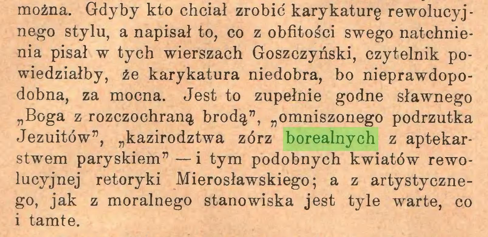 """(...) można. Gdyby kto chciał zrobić karykaturę rewolucyjnego stylu, a napisał to, co z obfitości swego natchnienia pisał w tych wierszach Goszczyński, czytelnik powiedziałby, że karykatura niedobra, bo nieprawdopodobna, za mocna. Jest to zupełnie godne sławnego """"Boga z rozczochraną brodą"""", """"omniszonego podrzutka Jezuitów"""", """"kazirodztwa zórz borealnych z aptekarstwem paryskiem"""" — i tym podobnych kwiatów rewolucyjnej retoryki Mierosławskiego; a z artystycznego, jak z moralnego stanowiska jest tyle warte, co i tamte..."""
