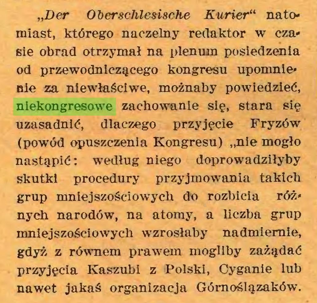 """(...) """"Der O ber schlesische Kurier"""" natomiast, którego naczelny redaktor w czasie obrad otrzymał na plenum posiedzenia od przewodniczącego kongresu uporanie* nie za niewłaściwe, możnaby powiedzieć, niekongresowe zachowanie się, stara się uzasadnić, dlaczego przyjęcie Fryzów (powód opuszczenia Kongresu) """"nie mogło nastąpić: według niego doprowadziłyby skutki procedury przyjmowania takich grup mniejszościowych do rozbicia róż* nych narodów, na atomy, a liczba grup mniejszościowych wzrosłaby nadmiernie, gdyż z równem prawem mogliby zażądać przyjęcia Kaszubi z Polski, Cyganie lub nawet jakaś organizacja Górnoślązaków..."""