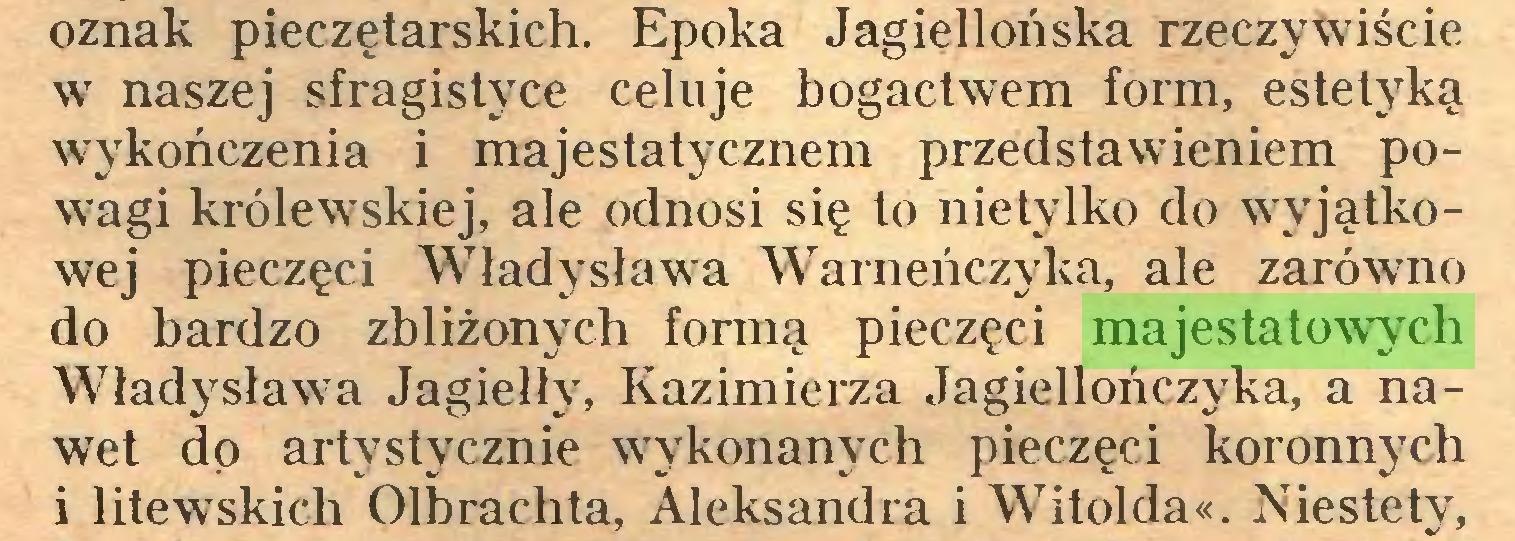 (...) oznak pieczętarskich. Epoka Jagiellońska rzeczywiście w naszej sfragistyce celuje bogactwem form, estetyką wykończenia i majestatycznem przedstawieniem powagi królewskiej, ale odnosi się to nietylko do wyjątkowej pieczęci Władysława Warneńczyka, ale zarówno do bardzo zbliżonych formą pieczęci majestatowych Władysława Jagiełły, Kazimierza Jagiellończyka, a nawet do artystycznie wykonanych pieczęci koronnych i litewskich Olbrachta, Aleksandra i Witolda«. Niestety,...