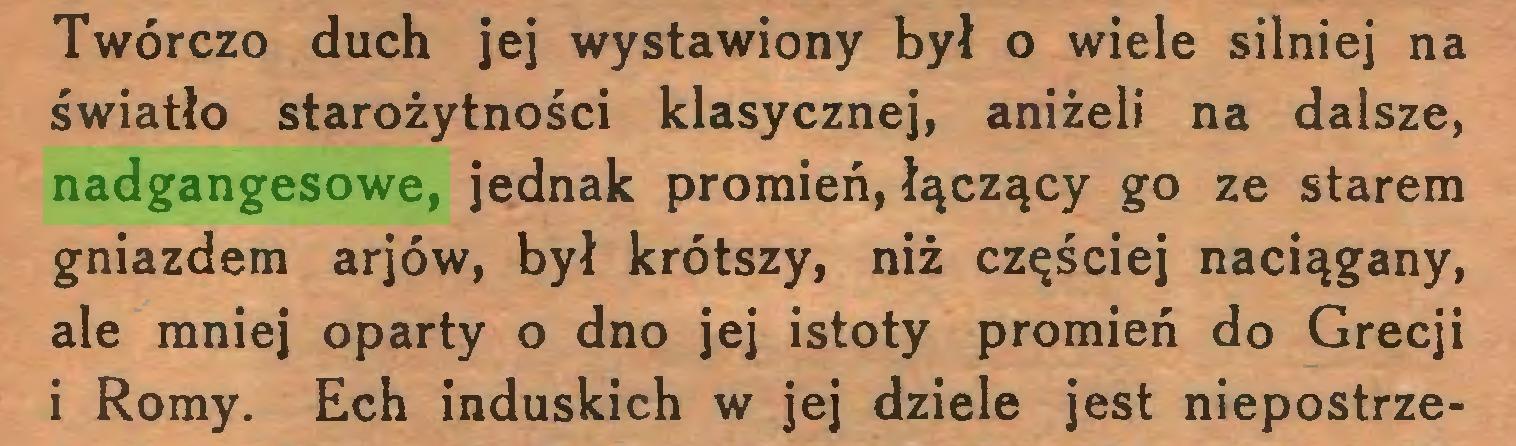 (...) Twórczo duch jej wystawiony był o wiele silniej na światło starożytności klasycznej, aniżeli na dalsze, nadgangesowe, jednak promień, łączący go ze starem gniazdem arjów, był krótszy, niż częściej naciągany, ale mniej oparty o dno jej istoty promień do Grecji i Romy. Ech induskich w jej dziele jest niepostrze...