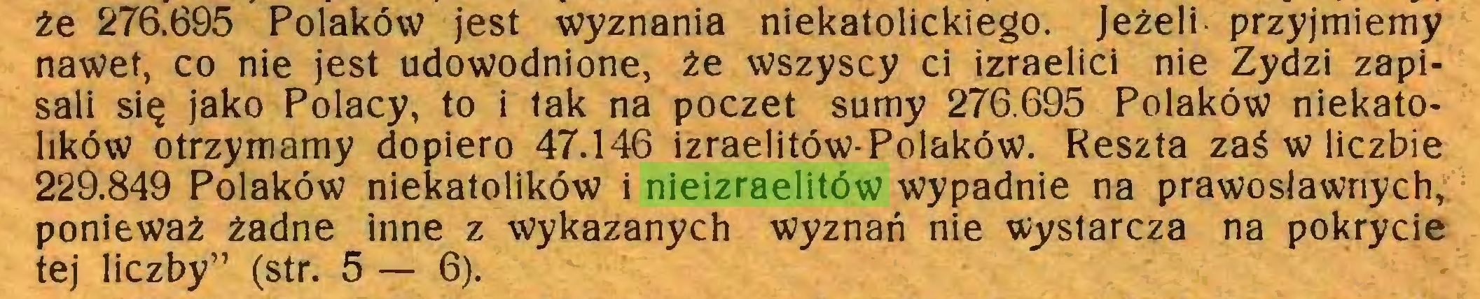 """(...) że 276.695 Polaków jest wyznania niekatolickiego. Jeżeli przyjmiemy nawet, co nie jest udowodnione, że wszyscy ci izraelici nie Żydzi zapisali się jako Polacy, to i tak na poczet sumy 276.695 Polaków niekatolików otrzymamy dopiero 47.146 izraelitów-Polaków. Reszta zaś w liczbie 229.849 Polaków niekatolików i nieizraelitów wypadnie na prawosławnych, ponieważ żadne inne z wykazanych wyznań nie wystarcza na pokrycie tej liczby"""" (str. 5 — 6)..."""