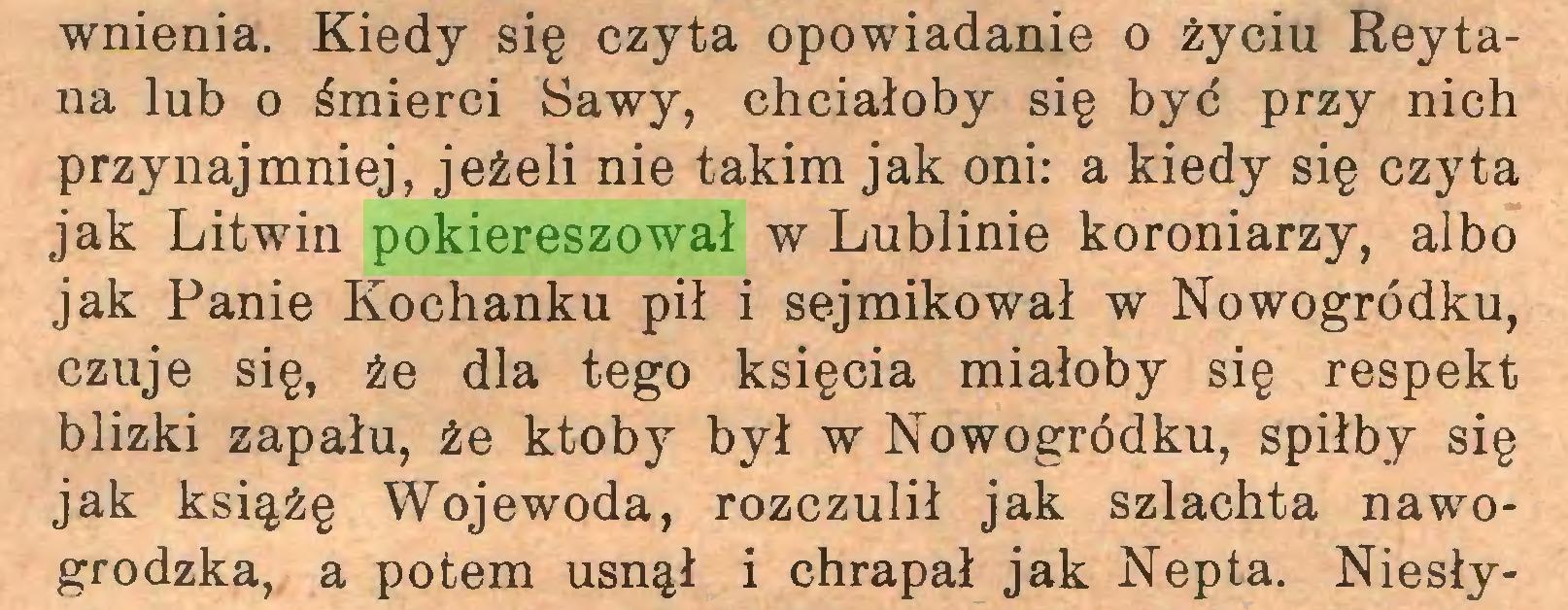 (...) wnienia. Kiedy się czyta opowiadanie o życiu Reytana lub o śmierci Sawy, chciałoby się byó przy nich przynajmniej, jeżeli nie takim jak oni: a kiedy się czyta jak Litwin pokiereszował w Lublinie koroniarzy, albo jak Panie Kochanku pił i sejmikował w Nowogródku, czuje się, że dla tego księcia miałoby się respekt blizki zapału, że ktoby był w Nowogródku, spiłby się jak książę Wojewoda, rozczulił jak szlachta nawogrodzka, a potem usnął i chrapał jak Nepta. Niesły...