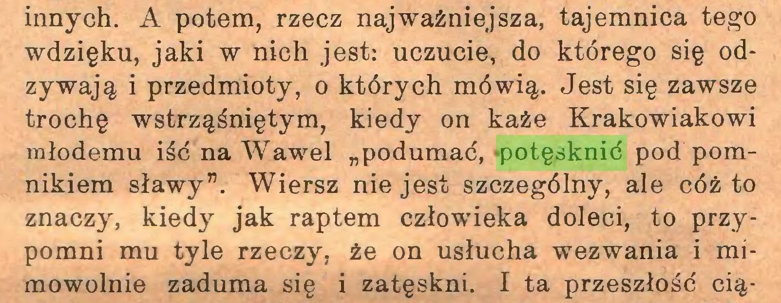 """(...) innych. A potem, rzecz najważniejsza, tajemnica tego wdzięku, jaki w nich jest: uczucie, do którego się odzywają i przedmioty, o których mówią. Jest się zawsze trochę wstrząśniętym, kiedy on każe Krakowiakowi młodemu iść na Wawel """"podumać, potęsknić pod pomnikiem sławy"""". Wiersz nie jest szczególny, ale cóż to znaczy, kiedy jak raptem człowieka doleci, to przypomni mu tyle rzeczy, że on usłucha wezwania i mimowolnie zaduma się i zatęskni. I ta przeszłość cią..."""