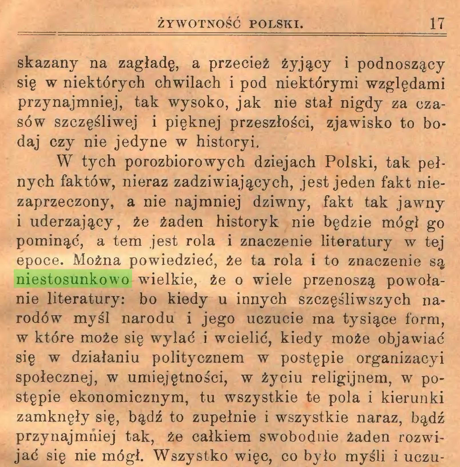 (...) ŻYWOTNOŚĆ POLSKI. 17 skazany na zagładę, a przecież żyjący i podnoszący się w niektórych chwilach i pod niektórymi względami przynajmniej, tak wysoko, jak nie stał nigdy za czasów szczęśliwej i pięknej przeszłości, zjawisko to bodaj czy nie jedyne w historyi, W tych porozbiorowych dziejach Polski, tak pełnych faktów, nieraz zadziwiających, jest jeden fakt niezaprzeczony, a nie najmniej dziwny, fakt tak jawny i uderzający, że żaden historyk nie będzie mógł go pominąć, a tern jest rola i znaczenie literatury w tej epoce. Można powiedzieć, że ta rola i to znaczenie są niestosunkowo wielkie, że o wiele przenoszą powołanie literatury: bo kiedy u innych szczęśliwszych narodów myśl narodu i jego uczucie ma tysiące form, w które może się wylać i wcielić, kiedy może objawiać się w działaniu politycznem w postępie organizacyi społecznej, w umiejętności, w życiu religijnem, w postępie ekonomicznym, tu wszystkie te pola i kierunki zamknęły się, bądź to zupełnie i wszystkie naraz, bądź przynajmniej tak, że całkiem swobodnie żaden rozwijać się nie mógł. Wszystko więc, co było myśli i uczu...
