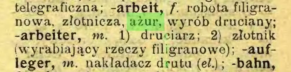 (...) telegraficzna; -arbeit, f. robota filigranowa, złotnicza, ażur, wyrób druciany; -arbeiter, nt. 1) druciarz; 2) złotnik (wyrabiający rzeczy filigranowe); -aufleger, nt. nakładacz drutu (eł.) ; -bahn,...