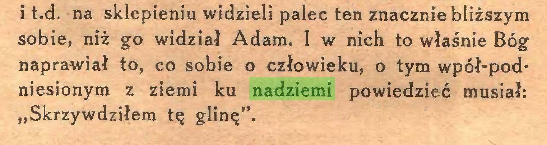 """(...) i t.d. na sklepieniu widzieli palec ten znacznie bliższym sobie, niż go widział Adam. I w nich to właśnie Bóg naprawiał to, co sobie o człowieku, o tym wpół-podniesionym z ziemi ku nadziemi powiedzieć musiał: """"Skrzywdziłem tę glinę""""..."""