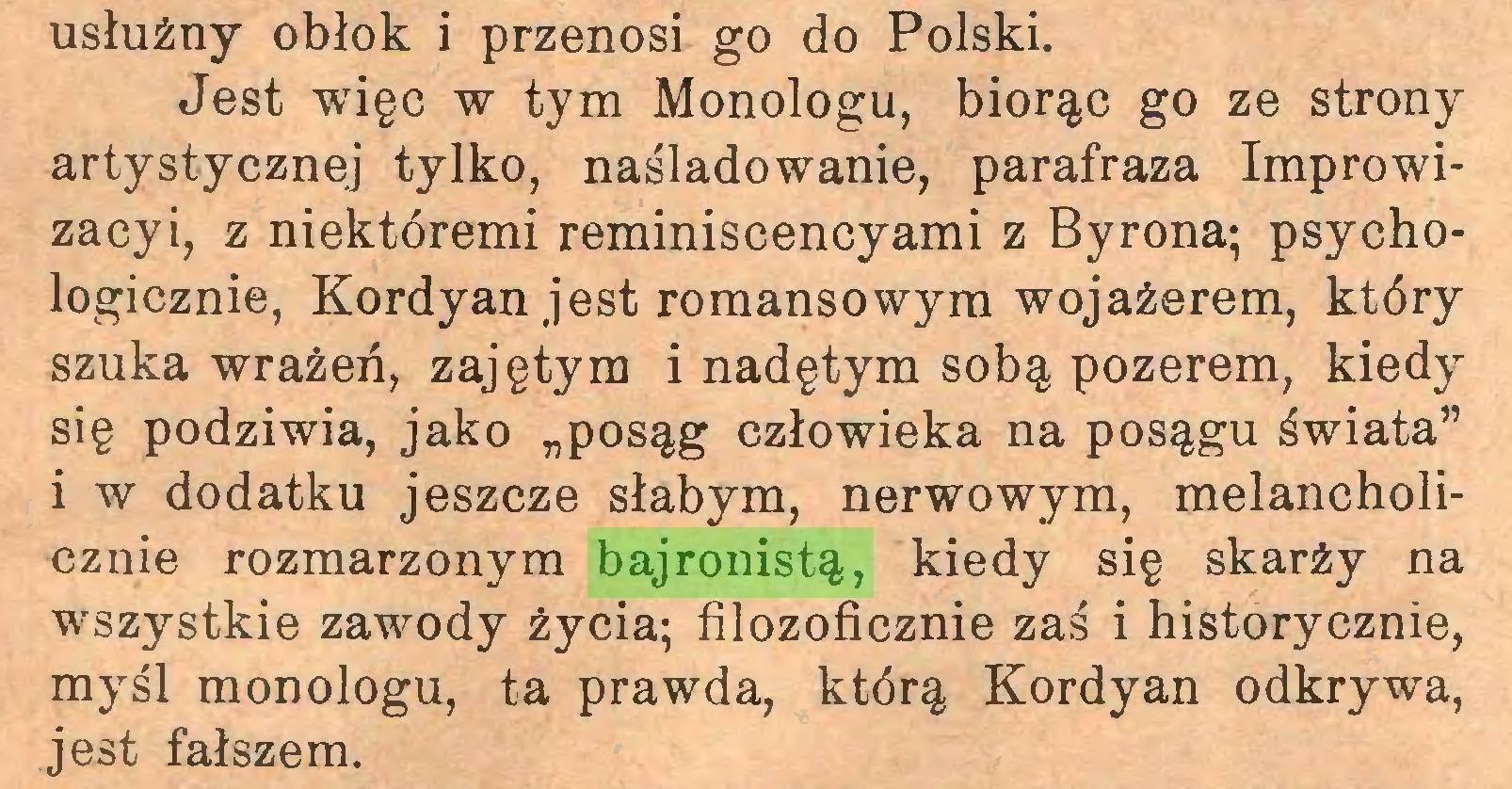 """(...) usłużny obłok i przenosi go do Polski. Jest więc w tym Monologu, biorąc go ze strony artystycznej tylko, naśladowanie, parafraza Improwizacyi, z niektóremi reminiscencyami z Byrona; psychologicznie, Kordyan jest romansowym wojażerem, który szuka wrażeń, zajętym i nadętym sobą pozerem, kiedy się podziwia, jako """"posąg człowieka na posągu świata"""" i w dodatku jeszcze słabym, nerwowym, melancholicznie rozmarzonym bajronistą, kiedy się skarży na wszystkie zawody życia; filozoficznie zaś i historycznie, myśl monologu, ta prawda, którą Kordyan odkrywa, jest fałszem..."""