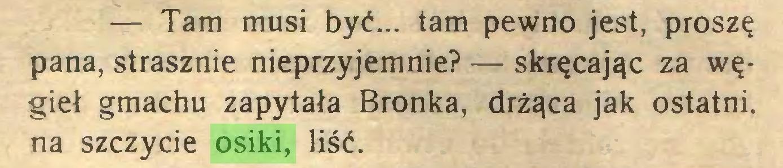(...) — Tam musi być... tam pewno jest, proszę pana, strasznie nieprzyjemnie? — skręcając za węgieł gmachu zapytała Bronka, drżąca jak ostatni, na szczycie osiki, liść...