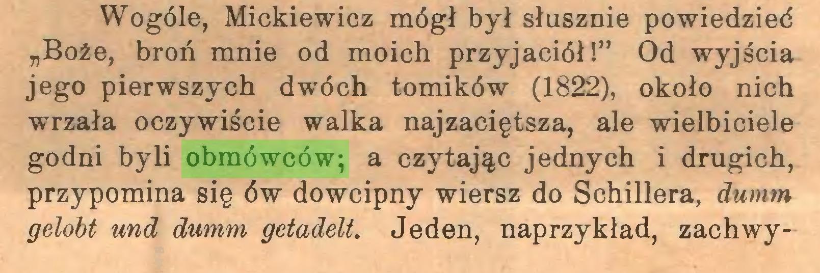 """(...) Wogóle, Mickiewicz mógł był słusznie powiedzied """"Boże, broń mnie od moich przyjaciół!"""" Od wyjścia jego pierwszych dwóch tomików (1822), około nich wrzała oczywiście walka najzaciętsza, ale wielbiciele godni byli obmówców; a czytając jednych i drugich, przypomina się ów dowcipny wiersz do Schillera, dumm gelobt und dumm getadelt. Jeden, naprzykład, zachwy..."""