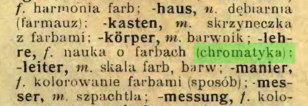 (...) f. harmonia farb; -haus, n. dębiarnia (farmauz); -kästen, w. skrzyneczka z farbami; -korper, tn. barwnik; -lehre, f. nauka o farbach (chromatyka): -leiter, m. skala farb, barw; -manier, /. kolorowanie farbami (sposób);-messer, m. szpachtla; -messung, /. kolo...