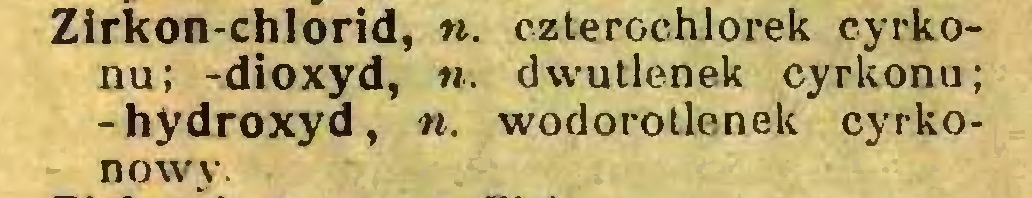 (...) Zirkon-chlorid, n. czterochlorek cyrkonu; -dioxyd, ii. dwutlenek cyrkonu; -hydroxyd, n. wodorotlenek cyrkonowy...