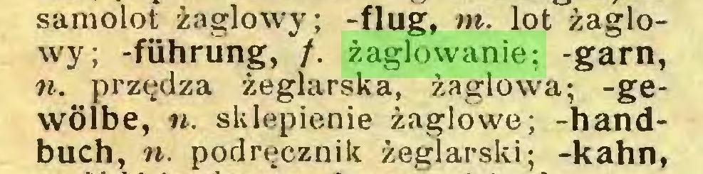 (...) samolot żaglowy; -flug, m. lot żaglowy; -führüng, /. żaglowanie; -garn, n. przędza żeglarska, żaglowa; -gewölbe, n. sklepienie żaglowe; -handbuch, n. podręcznik żeglarski; -kahn,...