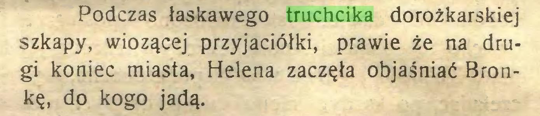 (...) Podczas łaskawego truchcika dorożkarskiej szkapy, wiozącej przyjaciółki, prawie że na drugi koniec miasta, Helena zaczęła objaśniać Bronkę, do kogo jadą...