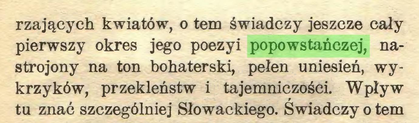 (...) rzających kwiatów, o tem świadczy jeszcze cały pierwszy okres jego poezyi popowstańczej, nastrojony na ton bohaterski, pełen uniesień, wykrzyków, przekleństw i tajemniczości. Wpływ tu znać szczególniej Słowackiego. Świadczy o tem...