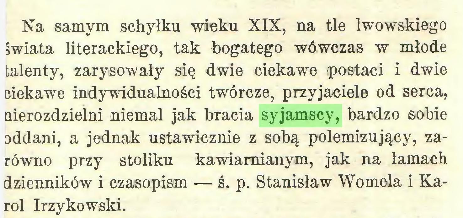(...) Na samym schyłku wieku XIX, na tle lwowskiego świata literackiego, tak bogatego wówczas w młode talenty, zarysowały się dwie ciekawe postaci i dwde ciekawe indywidualności twórcze, przyjaciele od serca, nierozdzielni niemal jak bracia syjamscy, bardzo sobie oddani, a jednak ustawicznie z sobą polemizujący, zarówno przy stoliku kawiarnianym, jak na lamach dzienników i czasopism — ś. p. Stanisław Womela i Karol Irzykowski...