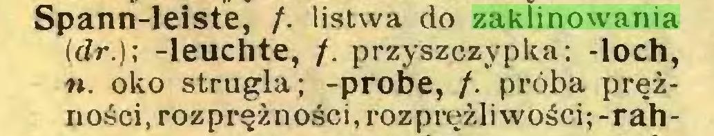 (...) Spann-leiste, /. listwa do zaklinowania (dr.); -leuchte, /. przyszczypka; -loch, n. oko strugla; -probe, /. próba prężności, rozprężności.rozprężliwości;-rah...