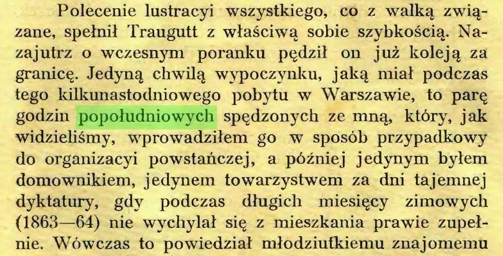 (...) Polecenie lustracyi wszystkiego, co z walką związane, spełnił Traugutt z właściwą sobie szybkością. Nazajutrz o wczesnym poranku pędził on już koleją za granicę. Jedyną chwilą wypoczynku, jaką miał podczas tego kilkunastodniowego pobytu w Warszawie, to parę godzin popołudniowych spędzonych ze mną, który, jak widzieliśmy, wprowadziłem go w sposób przypadkowy do organizacyi powstańczej, a później jedynym byłem domownikiem, jedynem towarzystwem za dni tajemnej dyktatury, gdy podczas długich miesięcy zimowych (1863—64) nie wychylał się z mieszkania prawie zupełnie. Wówczas to powiedział młodziutkiemu znajomemu...
