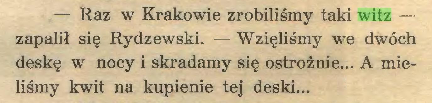 (...) — Raz w Krakowie zrobiliśmy taki witz — zapalił się Rydzewski. — Wzięliśmy we dwóch deskę w nocy i skradamy się ostrożnie... A mieliśmy kwit na kupienie tej deski...