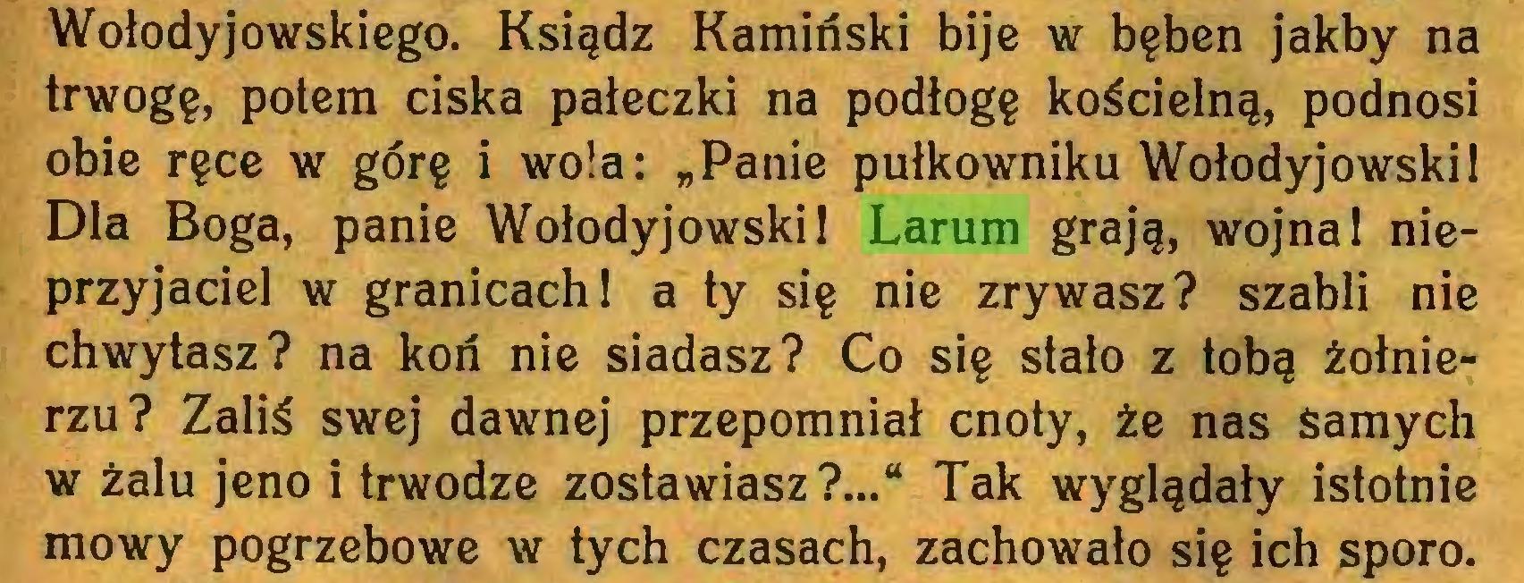 """(...) Wołodyjowskiego. Ksiądz Kamiński bije w bęben jakby na trwogę, potem ciska pałeczki na podłogę kościelną, podnosi obie ręce w górę i wola: """"Panie pułkowniku WołodyjowskiI Dla Boga, panie Wołodyjowski 1 Larum grają, wojna 1 nieprzyjaciel w granicach 1 a ty się nie zrywasz? szabli nie chwytasz? na koń nie siadasz? Co się stało z tobą żołnierzu? Zaliś swej dawnej przepomniał cnoty, że nas Samych w żalu jeno i trwodze zostawiasz?..."""" Tak wyglądały istotnie mowy pogrzebowe w tych czasach, zachowało się ich sporo..."""