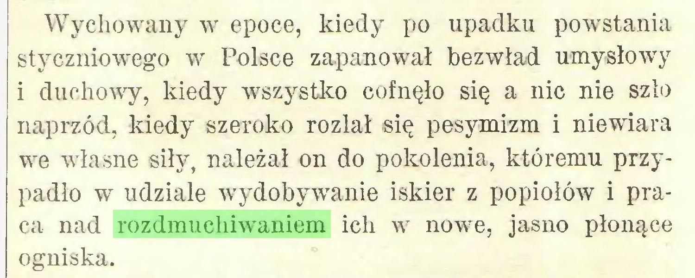 (...) Wychowany w epoce, kiedy po upadku powstania styczniowego w Polsce zapanował bezwład umysłowy i duchowy, kiedy wszystko cofnęło się a nic nie szło naprzód, kiedy szeroko rozlał się pesymizm i niewiara we własne siły, należał on do pokolenia, któremu przypadło w udziale wydobywanie iskier z popiołów i praca nad rozdmuchiwaniem ich w nowe, jasno płonące ogniska...