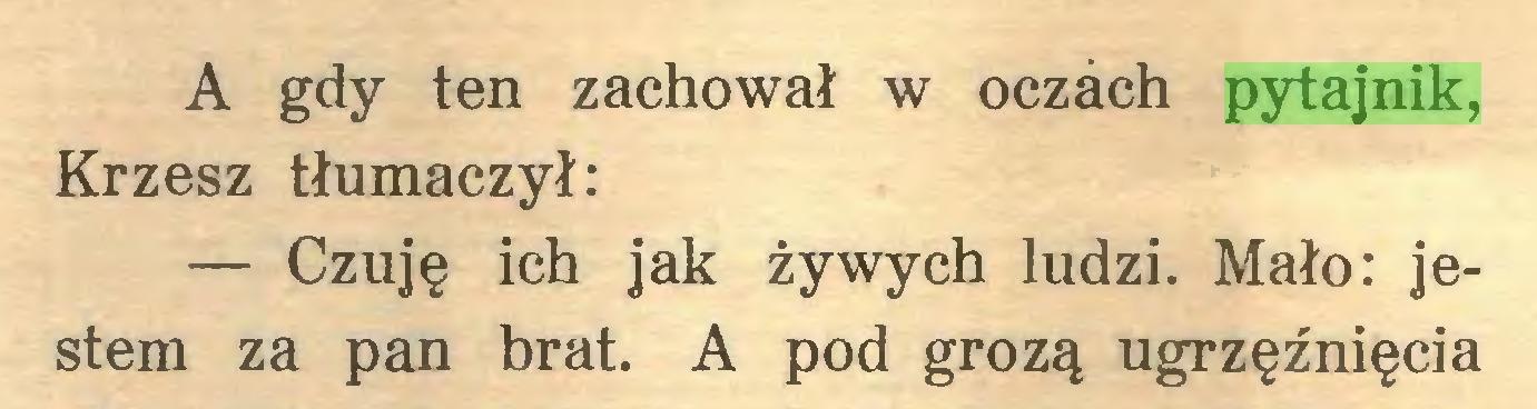 (...) A gdy ten zachował w oczach pytajnik, Krzesz tłumaczył: — Czuję ich jak żywych ludzi. Mało: jestem za pan brat. A pod grozą ugrzęźnięcia...