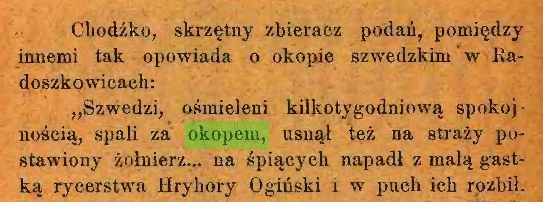 """(...) Chodźko, skrzętny zbieracz podań, pomiędzy innemi tak opowiada o okopie szwedzkim w Radoszkowicach: """"Szwedzi, ośmieleni kilkotygodniową spokoj • nością, spali za okopem, usnął też na straży postawiony żołnierz... na śpiących napadł z małą gastką rycerstwa Hryhory Ogiński i w puch ich rozbił..."""