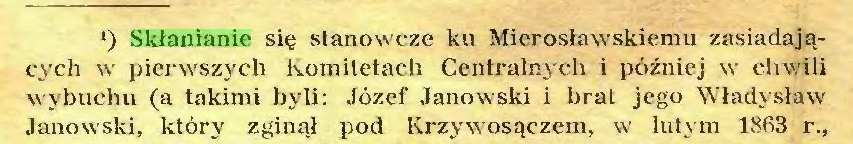 (...) l) Skłanianie się stanowcze ku Mierosławskiemu zasiadających w pierwszych komitetach Centralnych i później w chwili wybuchu (a takimi byli: Józef Janowski i brat jego Władysław Janowski, który zginął pod Krzywosączem, w lutym 18R3 r.,...