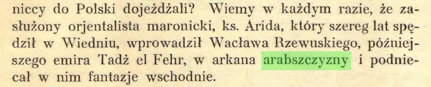 (...) niccy do Polski dojeżdżali? Wiemy w każdym razie, że zasłużony orjentalista maronicki, ks. Arida, który szereg lat spędził w Wiedniu, wprowadził Wacława Rzewuskiego, późniejszego emira Tadż el Fehr, w arkana arabszczyzny i podniecał w nim fantazje wschodnie...