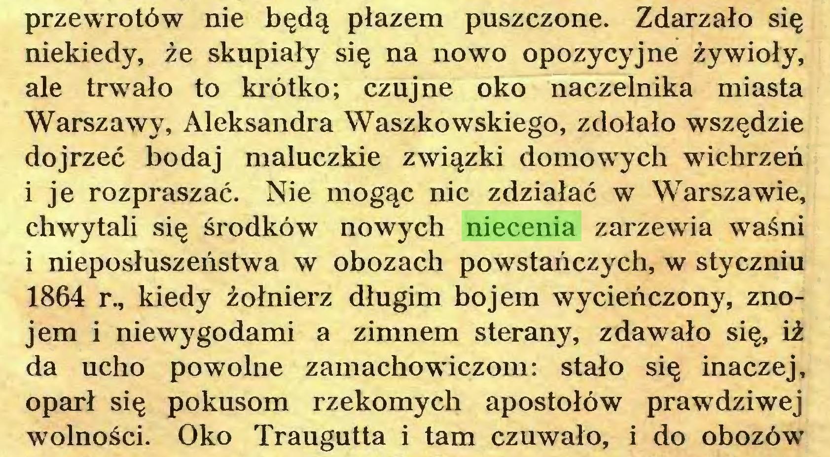 (...) przewrotów nie będą płazem puszczone. Zdarzało się niekiedy, że skupiały się na nowo opozycyjne żywioły, ale trwało to krótko; czujne oko naczelnika miasta Warszawy, Aleksandra Waszkowskiego, zdołało wszędzie dojrzeć bodaj maluczkie związki domowych wichrzeń i je rozpraszać. Nie mogąc nic zdziałać w Warszawie, chwytali się środków nowych niecenia zarzewia waśni i nieposłuszeństwa w obozach powstańczych, w styczniu 1864 r., kiedy żołnierz długim bojem wycieńczony, znojem i niewygodami a zimnem sterany, zdawało się, iż da ucho powolne zamachowiczom: stało się inaczej, oparł się pokusom rzekomych apostołów prawdziwej wolności. Oko Traugutta i tam czuwało, i do obozów...
