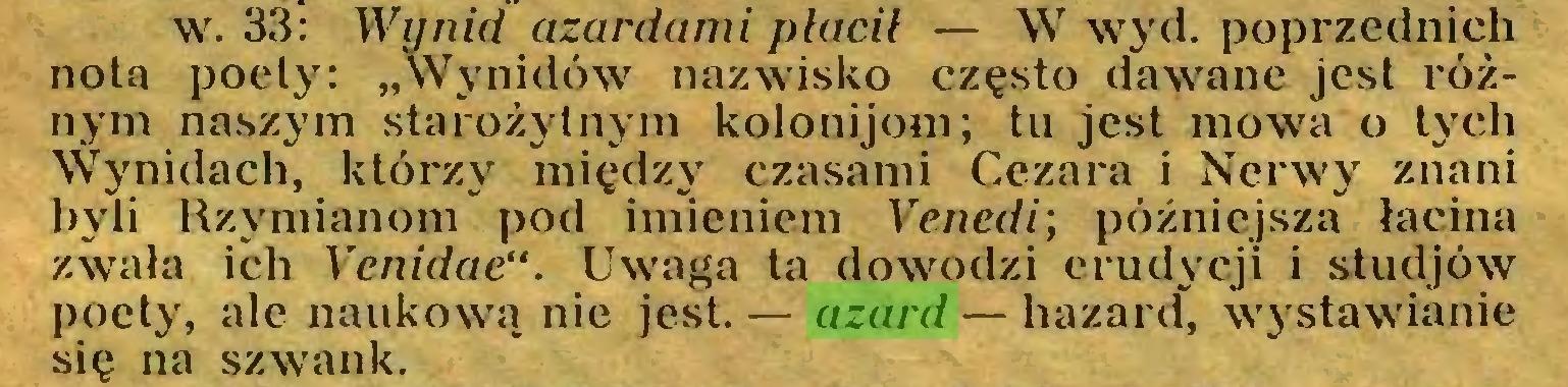 """(...) w. 33: Wynid azardami płacił — W wyd. poprzednich nota poety: """"Wynidów nazwisko często dawane jest różnym naszym starożytnym kolonijom; tu jest mowa o tych \Vynidach, którzy między czasami Cezara i Nerwy znani byli Rzymianom pod imieniem Vcnedi; późniejsza łacina zwała ich Venidae"""". Uwaga ta dowodzi erudycji i studjów poet}', ale naukową nie jest. — azard — hazard, wystawianie się na szwank..."""