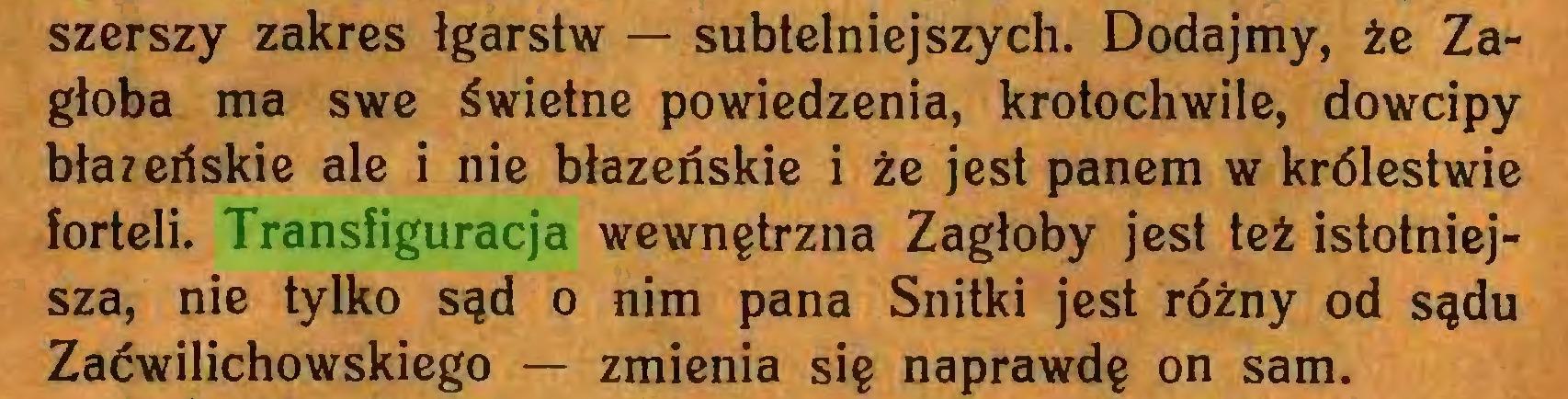 (...) szerszy zakres łgarstw — subtelniejszych. Dodajmy, że Zagłoba ma swe świetne powiedzenia, krotochwile, dowcipy błazeńskie ale i nie błazeńskie i że jest panem w królestwie forteli. Transfiguracja wewnętrzna Zagłoby jest też istotniejsza, nie tylko sąd o nim pana Snitki jest różny od sądu Zaćwilichowskiego — zmienia się naprawdę on sam...