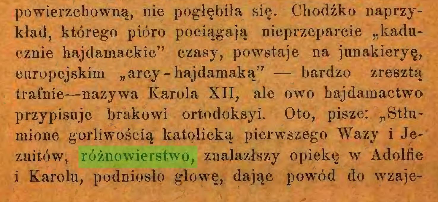 """(...) powierzchowną, nie pogłębiła się. Chodźko naprzykład, którego pióro pociągają nieprzeparcie """"kaducznie hajdamackie"""" czasy, powstaje na junakieryę, europejskim """"arcy-hajdamaką"""" — bardzo zresztą trafnie—nazywa Karola XII, ale owo hąjdamactwo przypisuje brakowi ortodoksyi. Oto, pisze: """"Stłumione gorliwością katolicką pierwszego Wazy i Jezuitów, różnowierstwo, znalazłszy opiekę w Adolfie i Karolu, podniosło głowę, dając powód do wzaje..."""
