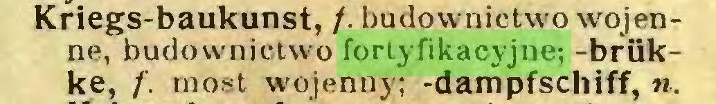 (...) Kriegs-baukunst, /. budownictwo wojenne, budownictwo fortyfikacyjne; -brükke, /'. most wojenny; -dampfschiff, n...