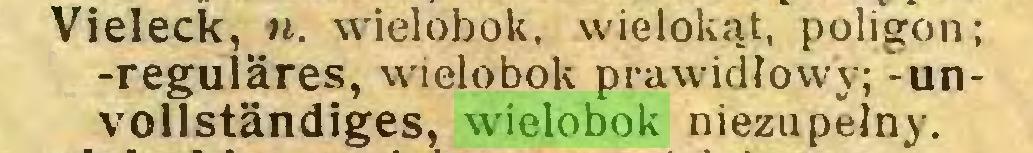 (...) Vieleck, n. wielobok, wielokąt, poligon; -reguläres, wielobok prawidłowy; - unvollständiges, wielobok niezupełny...