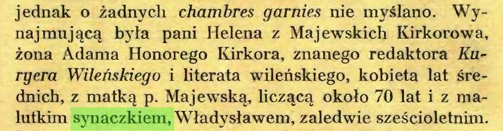 (...) jednak o żadnych chambres garnies nie myślano. Wynajmującą była pani Helena z Majewskich Kirkorowa, żona Adama Honorego Kirkora, znanego redaktora Auryera Wileńskiego i literata wileńskiego, kobieta lat średnich, z matką p. Majewską, liczącą około 70 lat i z malutkim synaczkiem, Władysławem, zaledwie sześcioletnim...