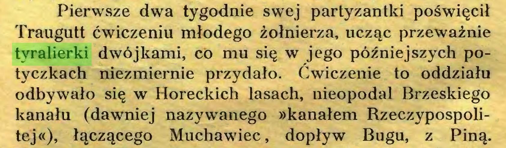 (...) Pierwsze dwa tygodnie swej partyzantki poświęcił Traugutt ćwiczeniu młodego żołnierza, ucząc przeważnie tyralierki dwójkami, co mu się w jego późniejszych potyczkach niezmiernie przydało. Ćwiczenie to oddziału odbywało się w Horeckich lasach, nieopodal Brzeskiego kanału (dawniej nazywanego »kanałem Rzeczypospolitej«), łączącego Muchawiec, dopływ Bugu, z Piną...