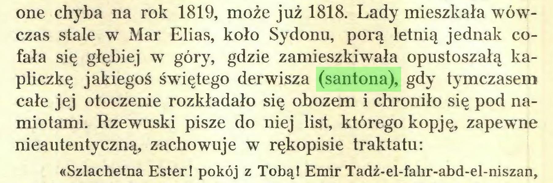 (...) one chyba na rok 1819, może już 1818. Lady mieszkała wówczas stale w Mar Elias, koło Sydonu, porą letnią jednak cofała się głębiej wr góry, gdzie zamieszkiwała opustoszałą kapliczkę jakiegoś świętego derwisza (santona), gdy tymczasem całe jej otoczenie rozkładało się obozem i chroniło się pod namiotami. Rzewuski pisze do niej list, którego kopję, zapewne nieautentyczną, zachowuje w rękopisie traktatu: «Szlachetna Ester! pokój z Tobą! Emir Tadż-el-fahr-abd-el-niszan,...