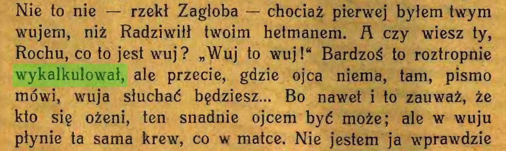 """(...) Nie to nie — rzekł Zagłoba — chociaż pierwej byłem twym wujem, niż Radziwiłł twoim hetmanem. A czy wiesz ty, Rochu, co to jest wuj? """"Wuj to wuj!"""" Bardzoś to roztropnie wykalkulował, ale przecie, gdzie ojca niema, tam, pismo mówi, wuja słuchać będziesz... Bo nawet i to zauważ, że kto się ożeni, ten snadnie ojcem być może; ale w wuju płynie ta sama krew, co w matce. Nie jestem ja wprawdzie..."""