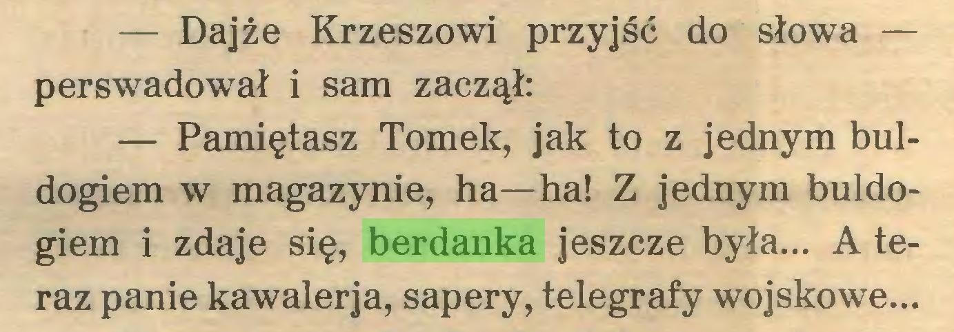 (...) — Dajże Krzeszowi przyjść do słowa — perswadował i sam zaczął: — Pamiętasz Tomek, jak to z jednym buldogiem w magazynie, ha—ha! Z jednym buldogiem i zdaje się, berdanka jeszcze była... A teraz panie kawalerja, sapery, telegrafy wojskowe...