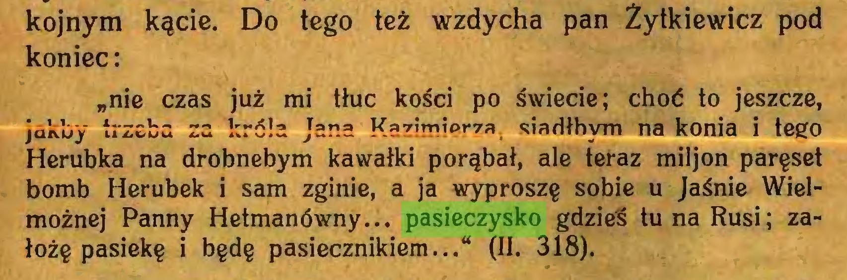 """(...) kojnym kącie. Do tego też wzdycha pan Żytkiewicz pod koniec: """"nie czas już mi tłuc kości po świecie; choć to jeszcze, jakby trzeba za króla Jana Kazimierza, siadłbym na konia i tego Herubka na drobnebym kawałki porąbał, ale teraz miljon paręset bomb Herubek i sam zginie, a ja wyproszę sobie u Jaśnie Wielmożnej Panny Hetmanówny... pasieczysko gdzieś tu na Rusi; założę pasiekę i będę pasiecznikiem..."""" (II. 318)..."""