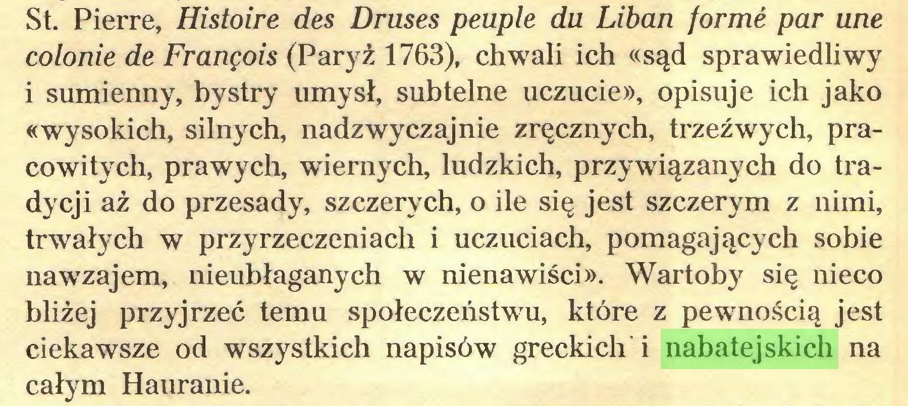 (...) St. Pierre, Histoire des Druses peuple du Liban formé par une colonie de François (Paryż 1763), chwali ich «sąd sprawiedliwy i sumienny, bystry umysł, subtelne uczucie», opisuje ich jako «wysokich, silnych, nadzwyczajnie zręcznych, trzeźwych, pracowitych, prawych, wiernych, ludzkich, przywiązanych do tradycji aż do przesady, szczerych, o ile się jest szczerym z nimi, trwałych w przyrzeczeniach i uczuciach, pomagających sobie nawzajem, nieubłaganych w nienawiści». Wartoby się nieco bliżej przyjrzeć temu społeczeństwu, które z pewnością jest ciekawsze od wszystkich napisów greckich i nabatejskich na całym Hauranie...