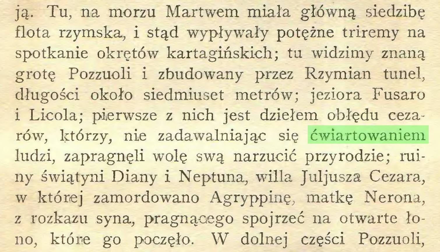 (...) ją. Tu, na morzu Martwem miała główną siedzibę flota rzymska, i stąd wypływały potężne triremy na spotkanie okrętów kartagińskich; tu widzimy znaną grotę Pozzuoli i zbudowany przez Rzymian tunel, długości około siedmiuset metrów; jeziora Fusaro i Licola; pierwsze z nich jest dziełem obłędu cezarów, którzy, nie zadawalniając się ćwiartowaniem ludzi, zapragnęli wolę swą narzucić przyrodzie; miny świątyni Diany i Neptuna, willa Juljusza Cezara, w której zamordowano Agryppinę, matkę Nerona, z rozkazu syna, pragnącego spojrzeć na otwarte łono, które go poczęło. W dolnej części Pozzuoli,...