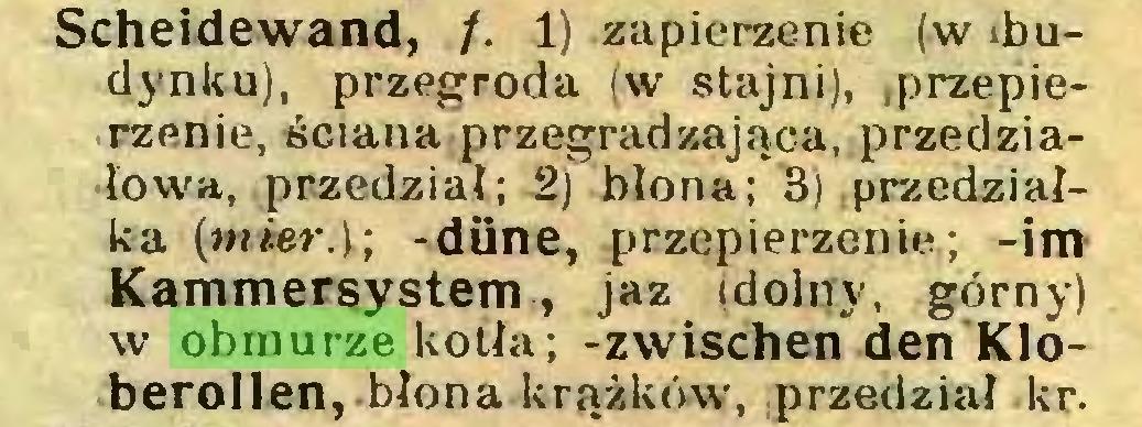 (...) Scheidewand, /. 1) zapierzenie (w ibudynku), przegroda (w stajni), przepierzenie, ściana przegradzająca, przedziałowa, przedział; 2) błona; 3) .przedziałka (mier.\; -düne, przepierzenie; -im Kammersystem., jaz (dolny, górny) w obmurze kotła; -zwischen den Kleberollen,-błona krążkówr, przedział kr...