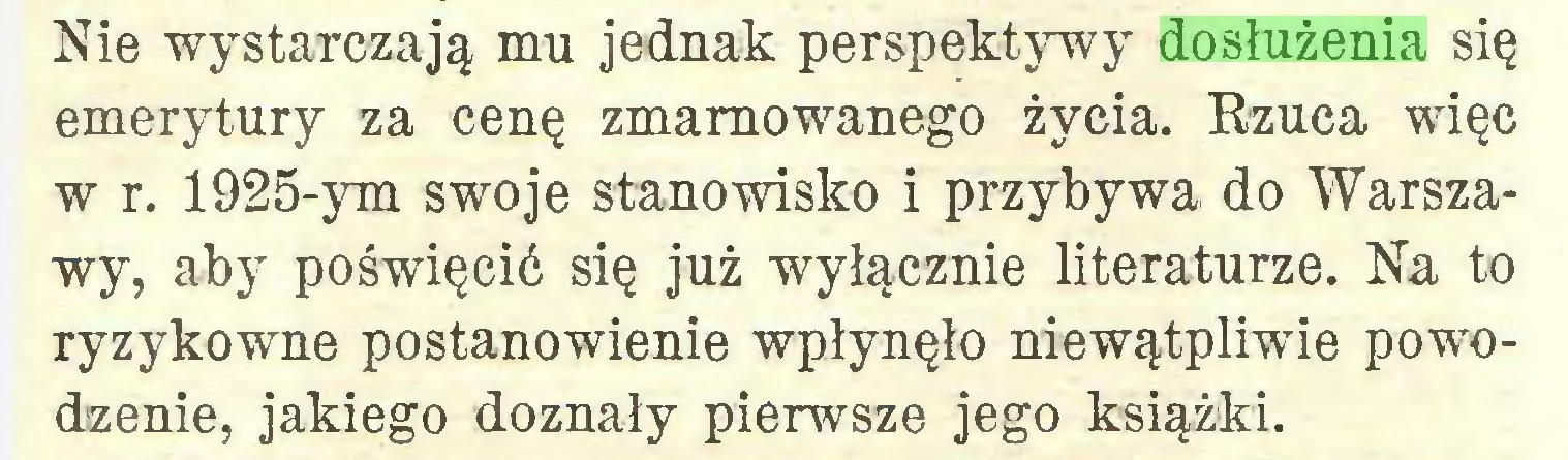 (...) Nie wystarczają mu jednak perspektywy dosłużenia się emerytury za cenę zmarnowanego życia. Rzuca więc w r. 1925-ym swoje stanowisko i przybywa do Warszawy, aby poświęcić się już wyłącznie literaturze. Na to ryzykowne postanowienie wpłynęło niewątpliwie powodzenie, jakiego doznały pierwsze jego książki...