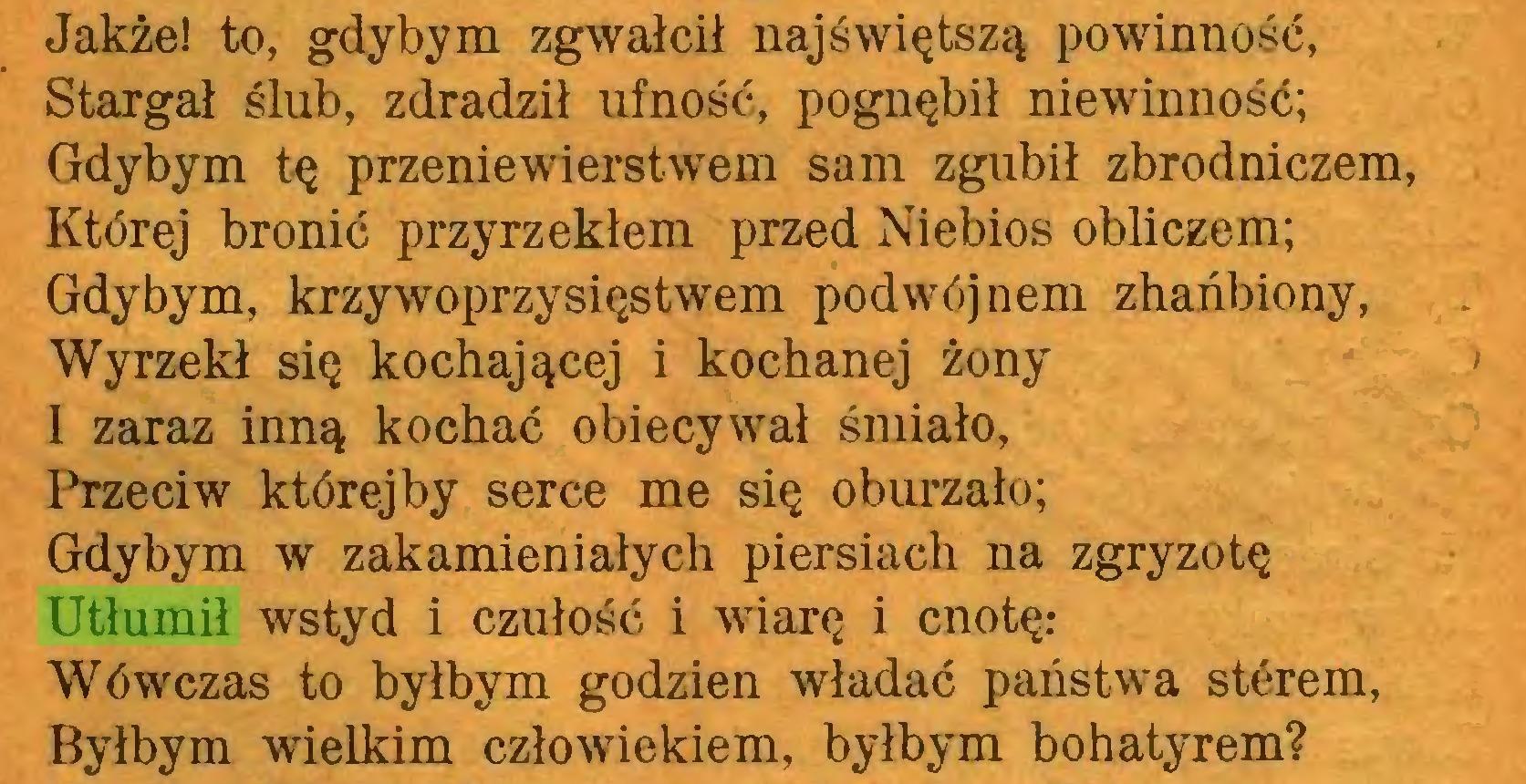 (...) Jakże! to, gdybym zgwałcił najświętszą powinność, Stargał ślub, zdradził ufność, pognębił niewinność; Gdybym tę przeniewierstwem sam zgubił zbrodniczem, Której bronić przyrzekłem przed Niebios obliczem; Gdybym, krzywoprzysięstwem podwój nem zhańbiony, Wyrzekł się kochającej i kochanej żony ' I zaraz inną kochać obiecywał śmiało, Przeciw której by serce me się oburzało; Gdybym w zakamieniałych piersiach na zgryzotę Utłumił wstyd i czułość i wiarę i cnotę: Wówczas to byłbym godzien władać państwa sterem, Byłbym wielkim człowiekiem, byłbym bohatyrem?...