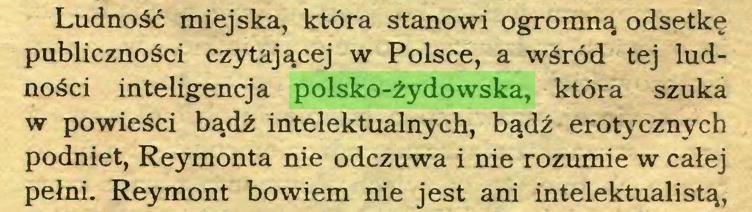 (...) Ludność miejska, która stanowi ogromną odsetkę publiczności czytającej w Polsce, a wśród tej ludności inteligencja polsko-żydowska, która szuka w powieści bądź intelektualnych, bądź erotycznych podniet, Reymonta nie odczuwa i nie rozumie w całej pełni. Reymont bowiem nie jest ani intelektualistą,...